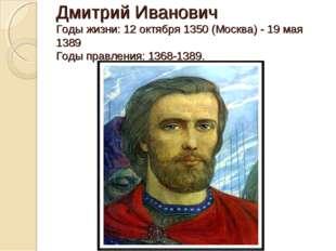 Дмитрий Иванович Годы жизни: 12 октября 1350 (Москва) - 19 мая 1389 Годы прав