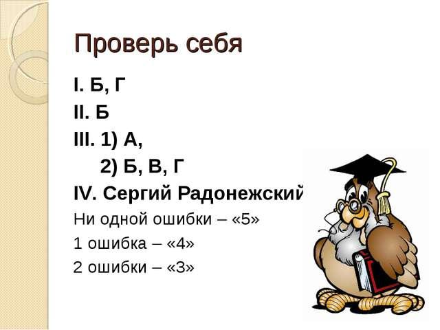 Проверь себя I. Б, Г II. Б III. 1) A, 2) Б, В, Г IV. Сергий Радонежский Ни од...