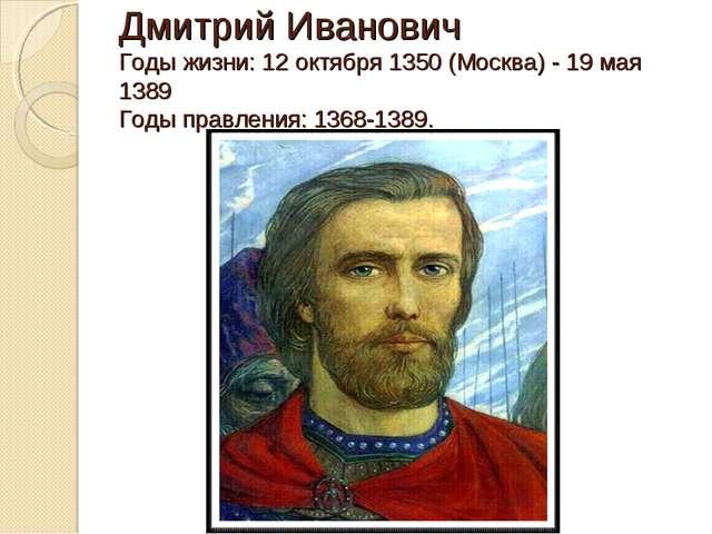 Дмитрий Иванович Годы жизни: 12 октября 1350 (Москва) - 19 мая 1389 Годы прав...