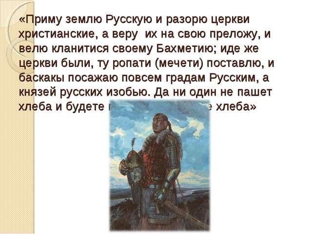«Приму землю Русскую и разорю церкви христианские, а веру их на свою преложу,...