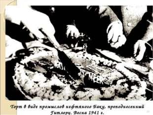 * Торт в виде промыслов нефтяного Баку, преподнесенный Гитлеру. Весна 1941 г.
