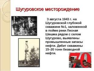 Шугуровское месторождение 3 августа 1943 г. на Шугуровской глубокой скважине