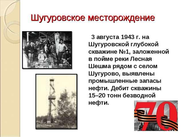 Шугуровское месторождение 3 августа 1943 г. на Шугуровской глубокой скважине...