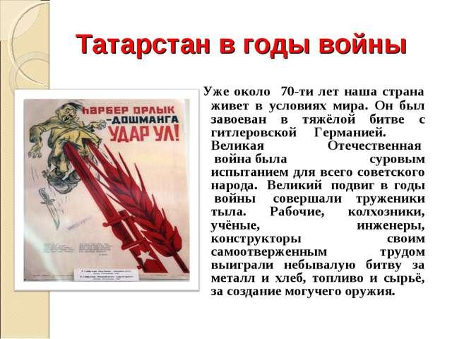 Татарстан в годы войны Уже около 70-ти лет наша страна живет в условиях мира....