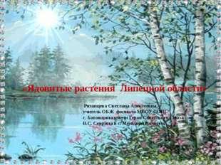 «Ядовитые растения Липецкой области» Рязанцева Светлана Алексеевна, учитель