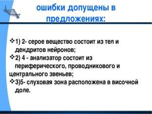 ошибки допущены в предложениях: 1) 2- серое вещество состоит из тел и дендрит