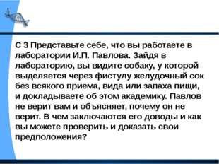 С 3 Представьте себе, что вы работаете в лаборатории И.П. Павлова. Зайдя в ла