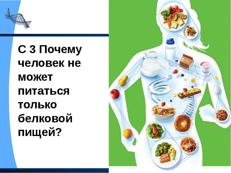 С 3 Почему человек не может питаться только белковой пищей?