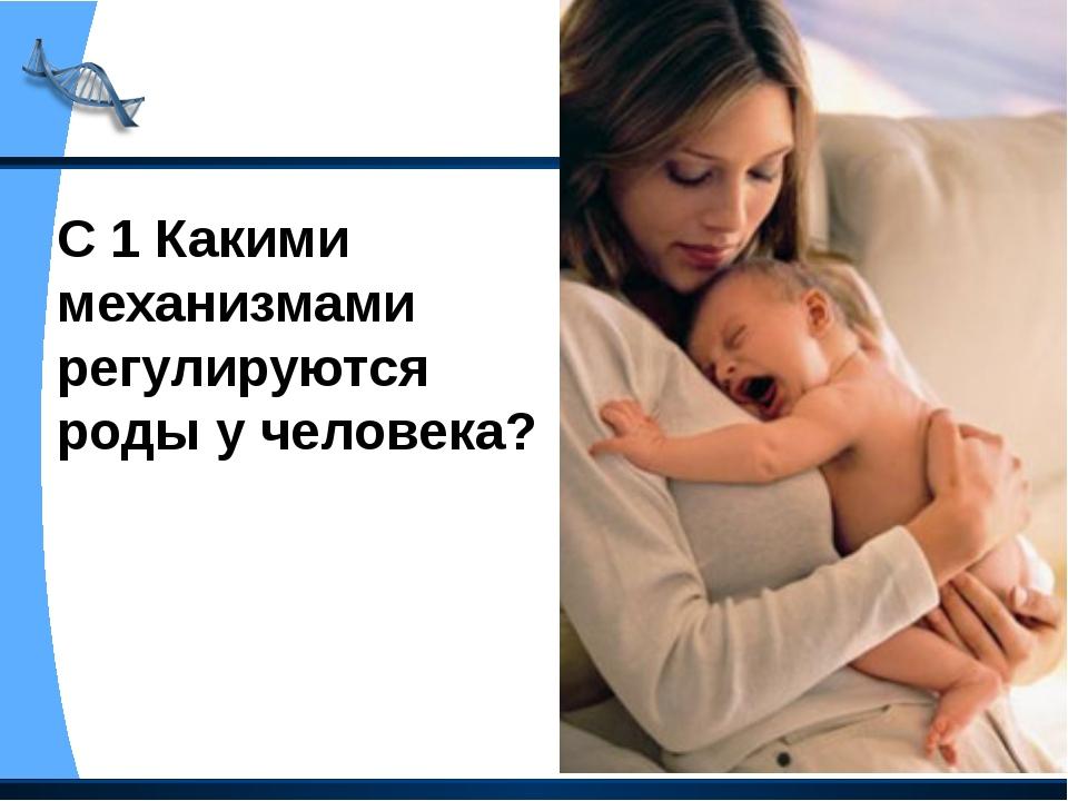 С 1 Какими механизмами регулируются роды у человека?