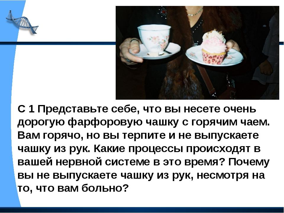 С 1 Представьте себе, что вы несете очень дорогую фарфоровую чашку с горячим...
