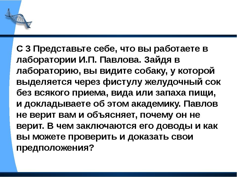 С 3 Представьте себе, что вы работаете в лаборатории И.П. Павлова. Зайдя в ла...