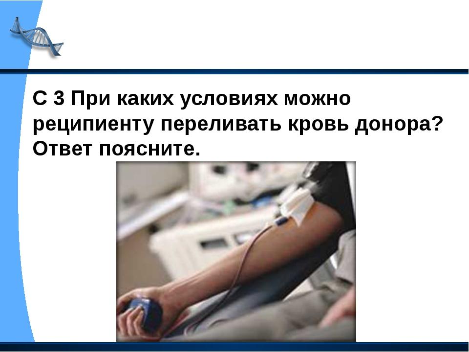 С 3 При каких условиях можно реципиенту переливать кровь донора? Ответ поясни...