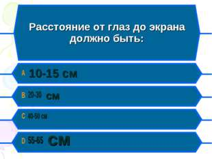 Расстояние от глаз до экрана должно быть: A 10-15 см B 20-30 см C 40-50 см D