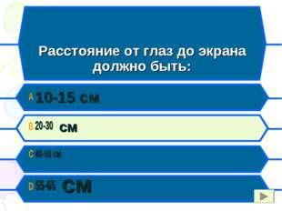 C Расстояние от глаз до экрана должно быть: A 10-15 см B 20-30 см C 40-50 см