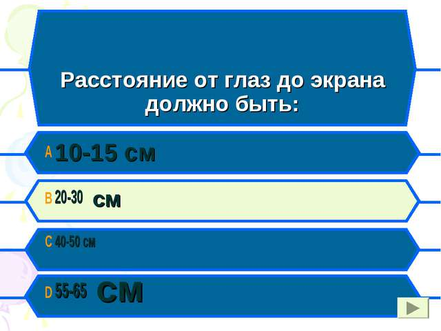 C Расстояние от глаз до экрана должно быть: A 10-15 см B 20-30 см C 40-50 см...