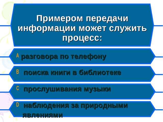 Примером передачи информации может служить процесс: A разговора по телефону B...
