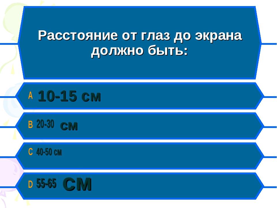 Расстояние от глаз до экрана должно быть: A 10-15 см B 20-30 см C 40-50 см D...