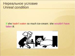 * If she hadn't eaten so much ice-cream, she wouldn't have fallen ill. III ти