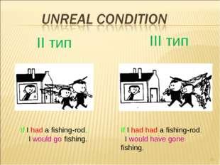 * II тип III тип If I had a fishing-rod, I would go fishing. If I had had a f