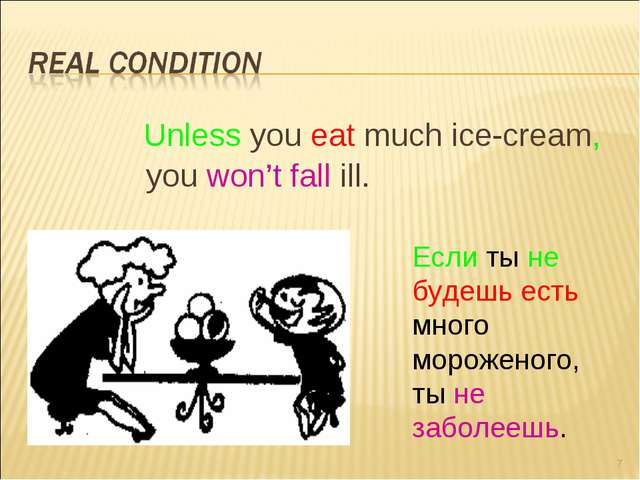 Unless you eat much ice-cream, you won't fall ill. * Если ты не будешь есть...