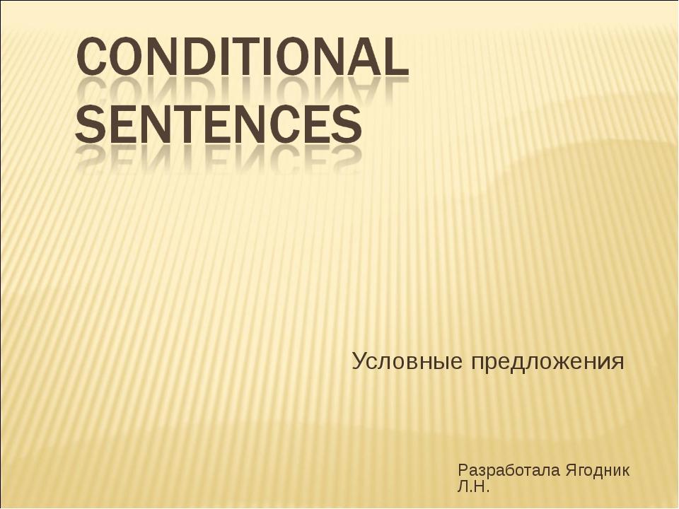 Условные предложения Разработала Ягодник Л.Н. Tregubenko N.V.