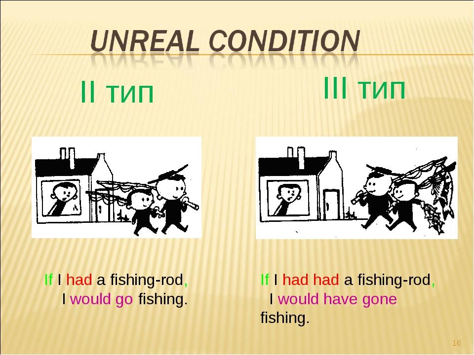 * II тип III тип If I had a fishing-rod, I would go fishing. If I had had a f...