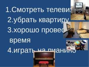 1.Смотреть телевизор 2.убрать квартиру 3.хорошо провести время 4.играть на пи