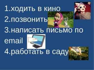 1.ходить в кино 2.позвонить 3.написать письмо по еmail 4.работать в саду