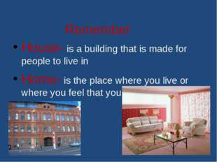 Remember House- is a building that is made for people to live in Home- is the