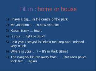 Fill in : home or house I have a big… in the centre of the park. Mr. Johnson'