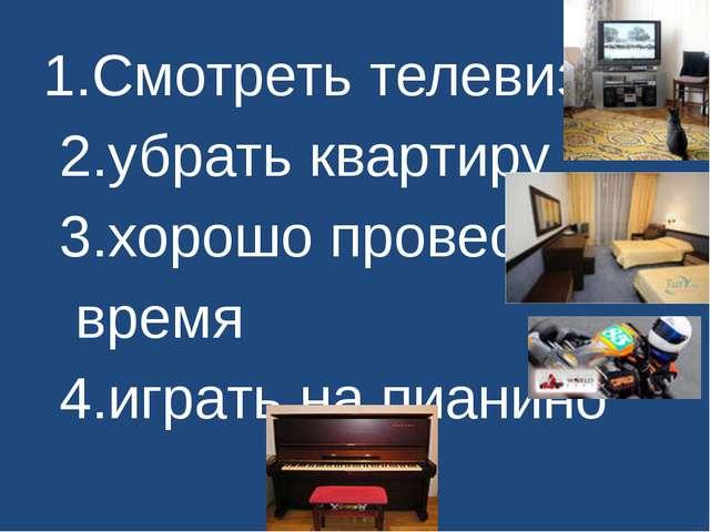 1.Смотреть телевизор 2.убрать квартиру 3.хорошо провести время 4.играть на пи...