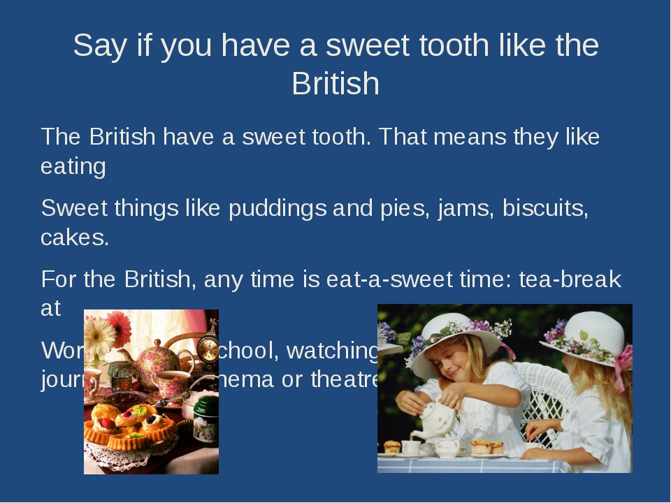 Say if you have a sweet tooth like the British The British have a sweet tooth...