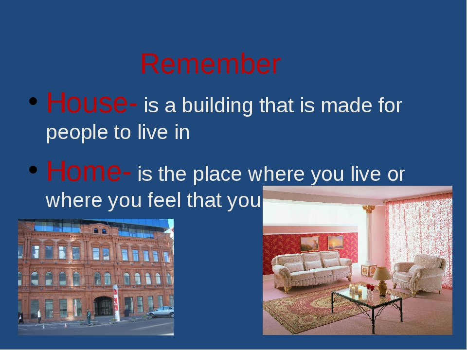 Remember House- is a building that is made for people to live in Home- is the...