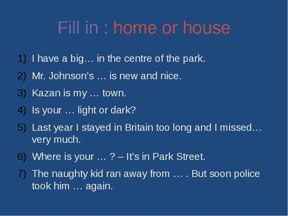 Fill in : home or house I have a big… in the centre of the park. Mr. Johnson'...