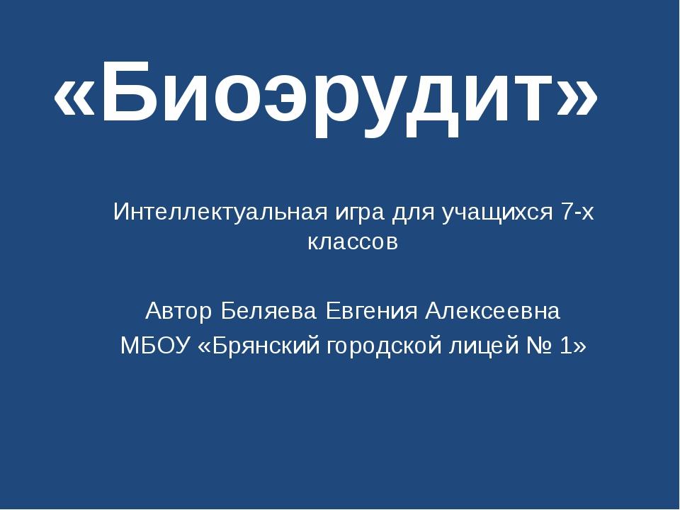 «Биоэрудит» Интеллектуальная игра для учащихся 7-х классов Автор Беляева Евге...