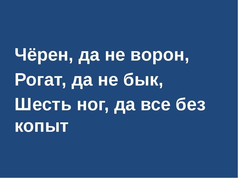 Чёрен, да не ворон, Рогат, да не бык, Шесть ног, да все без копыт