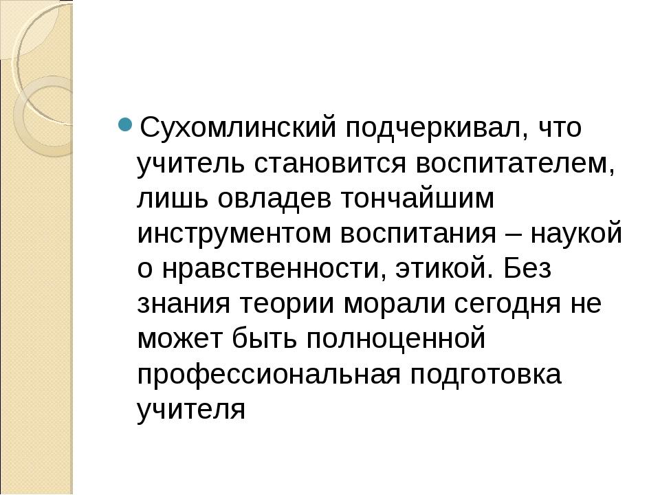 Сухомлинский подчеркивал, что учитель становится воспитателем, лишь овладев т...