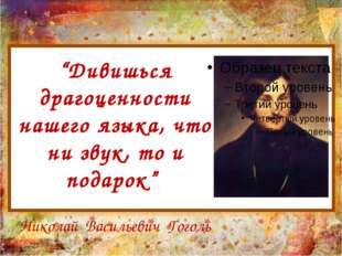 """""""Дивишься драгоценности нашего языка, что ни звук, то и подарок"""" Николай Васи"""