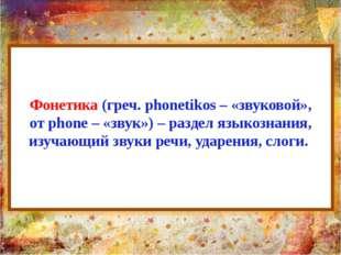 Фонетика (греч. phonetikos – «звуковой», от phone – «звук») – раздел языкозна