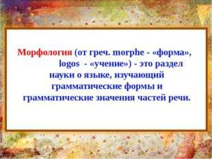 Морфология (от греч. morphe - «форма», logos - «учение») - это раздел науки о