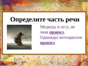 Определите часть речи Медведь в лесу, не зная правил, Однажды мотоциклом прав