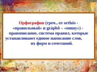 Орфография (греч., от orthós - «правильный» и gráphõ – «пишу») - правописание