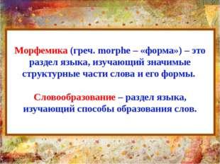 Морфемика (греч. morphe – «форма») – это раздел языка, изучающий значимые стр