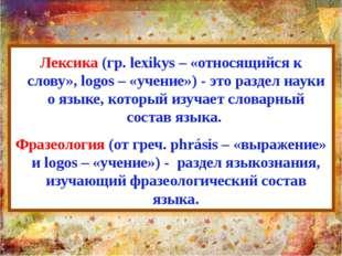 Лексика (гр. lexikуs – «относящийся к слову», logos – «учение») - это раздел