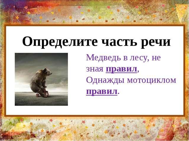 Определите часть речи Медведь в лесу, не зная правил, Однажды мотоциклом прав...