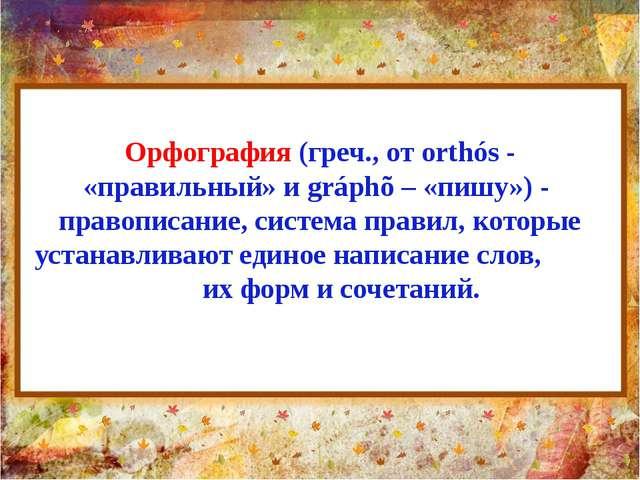Орфография (греч., от orthós - «правильный» и gráphõ – «пишу») - правописание...