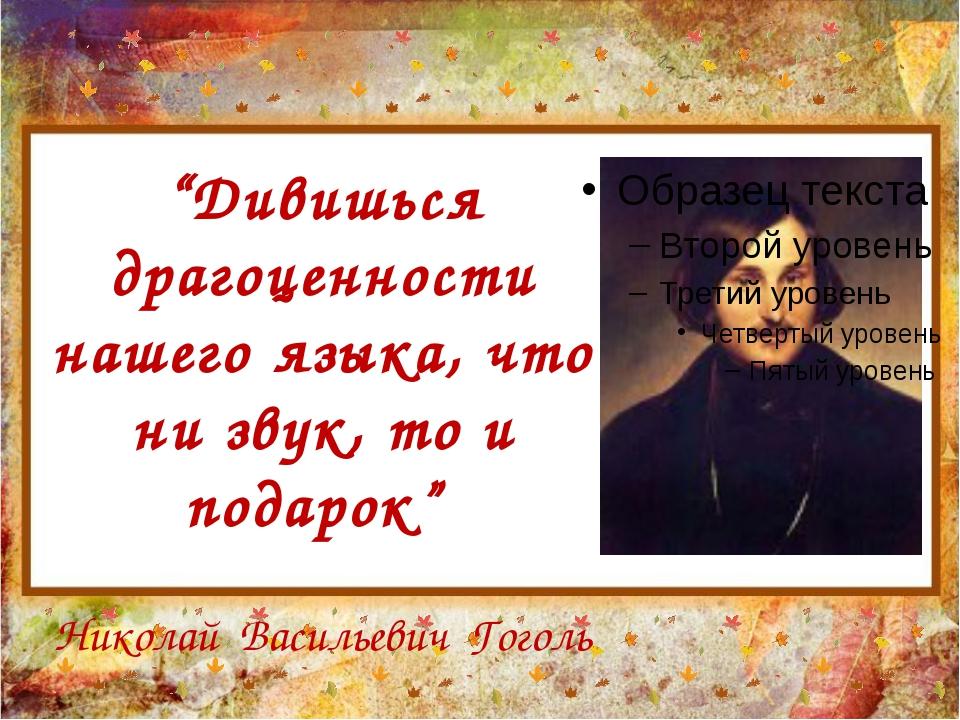 """""""Дивишься драгоценности нашего языка, что ни звук, то и подарок"""" Николай Васи..."""