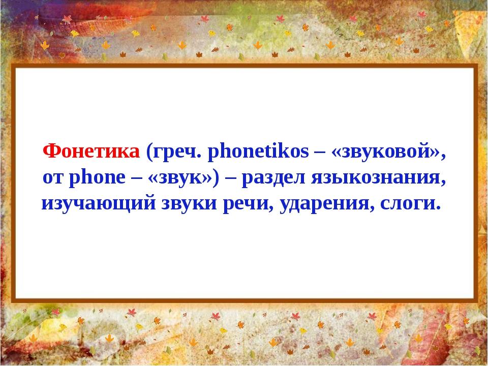 Фонетика (греч. phonetikos – «звуковой», от phone – «звук») – раздел языкозна...