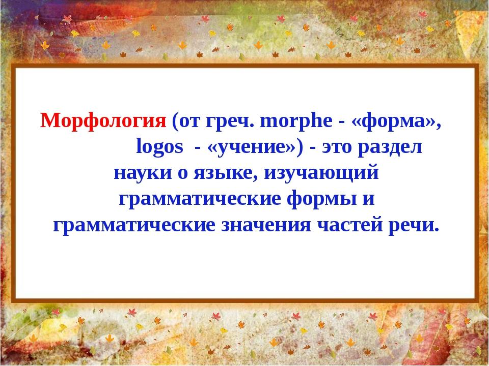Морфология (от греч. morphe - «форма», logos - «учение») - это раздел науки о...