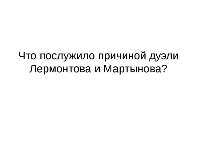 Что послужило причиной дуэли Лермонтова и Мартынова?